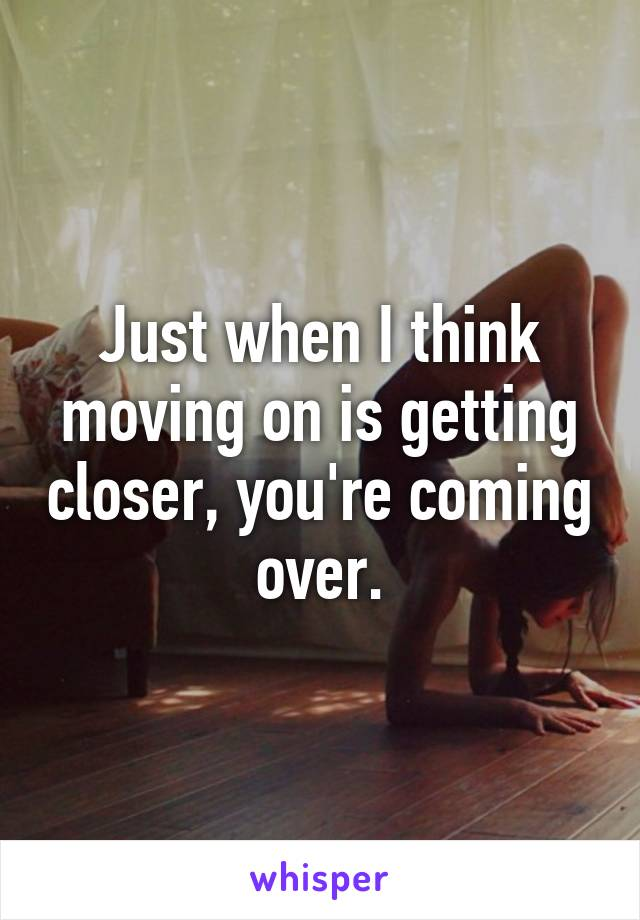 Just when I think moving on is getting closer, you're coming over.