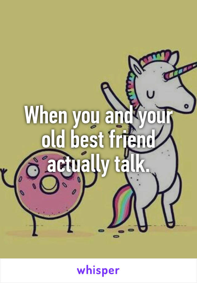 When you and your old best friend actually talk.