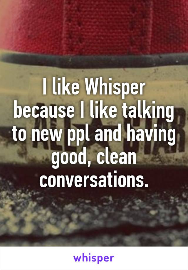 I like Whisper because I like talking to new ppl and having good, clean conversations.