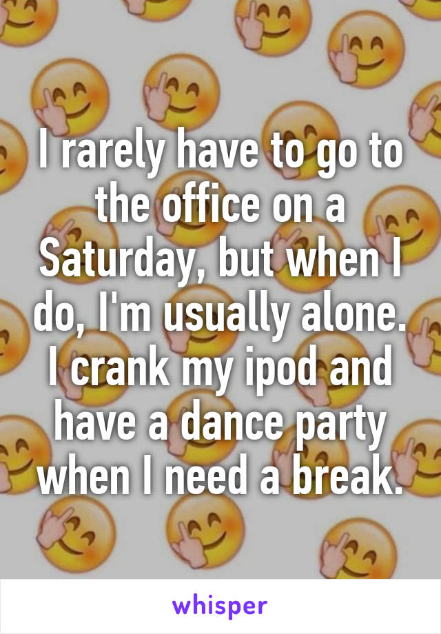I rarely have to go to the office on a Saturday, but when I do, I'm usually alone. I crank my ipod and have a dance party when I need a break.