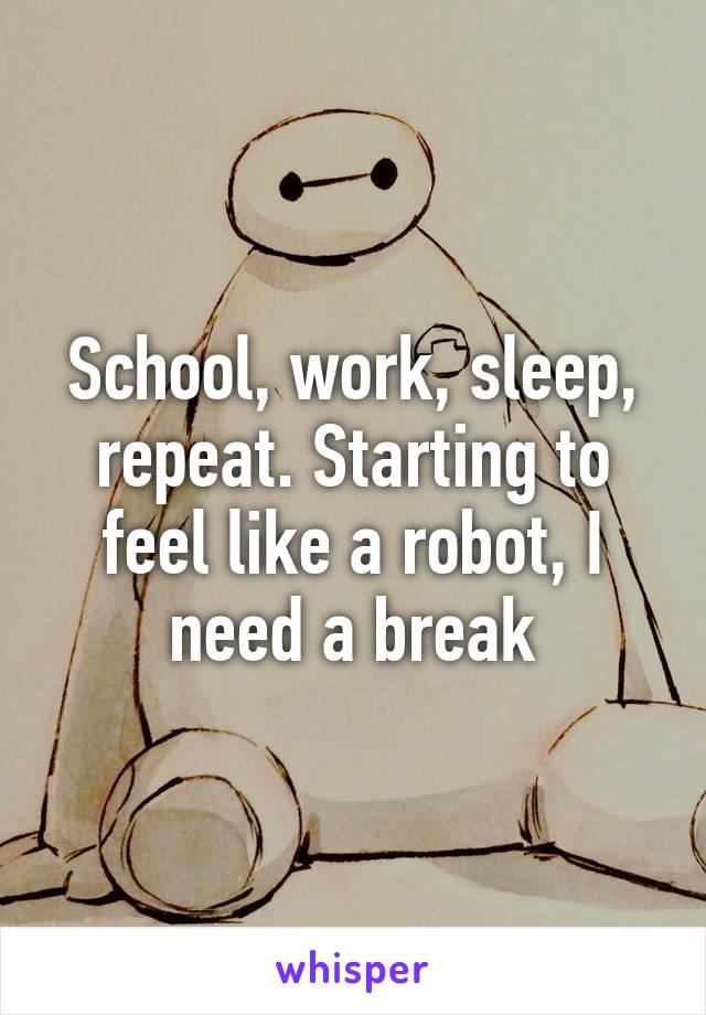 School, work, sleep, repeat. Starting to feel like a robot, I need a break