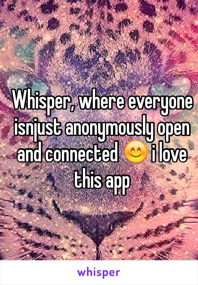 Whisper, where everyone isnjust anonymously open and connected 😊 i love this app