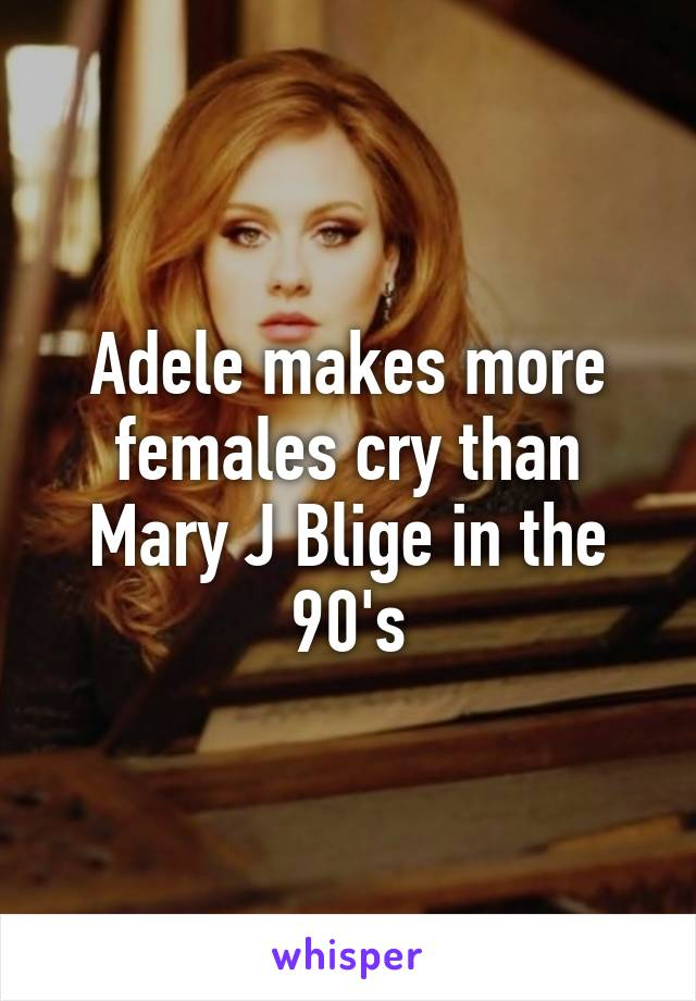 Adele makes more females cry than Mary J Blige in the 90's