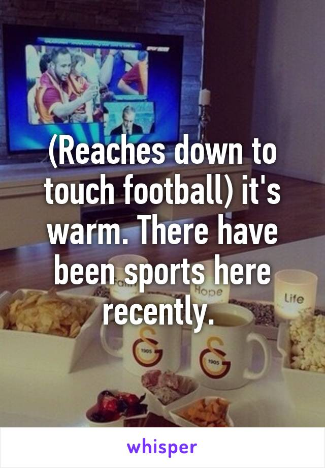 (Reaches down to touch football) it's warm. There have been sports here recently.
