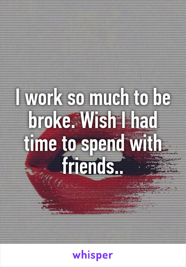 I work so much to be broke. Wish I had time to spend with friends..