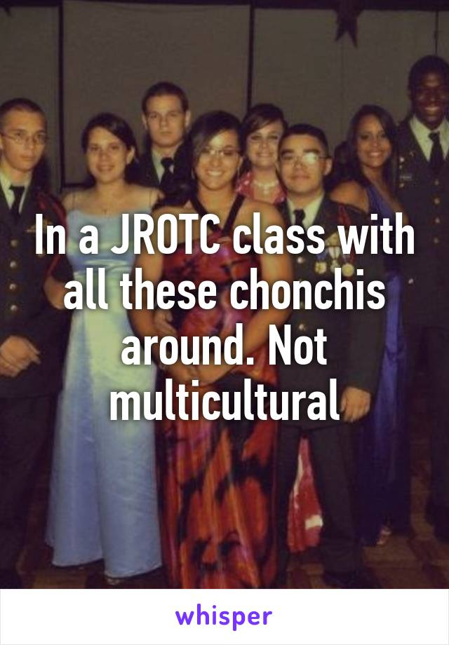 In a JROTC class with all these chonchis around. Not multicultural