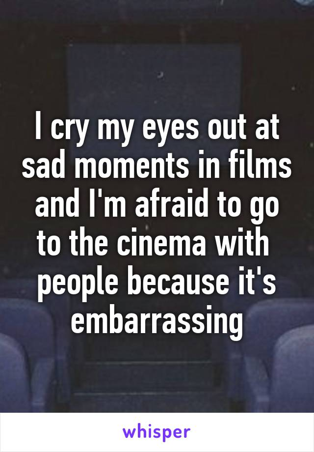 I cry my eyes out at sad moments in films and I'm afraid to go to the cinema with  people because it's embarrassing