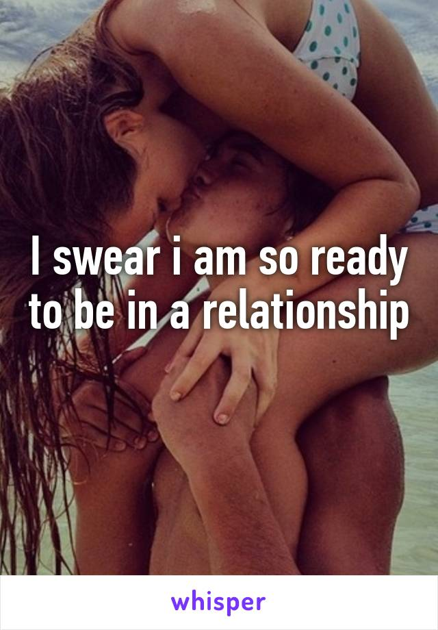I swear i am so ready to be in a relationship