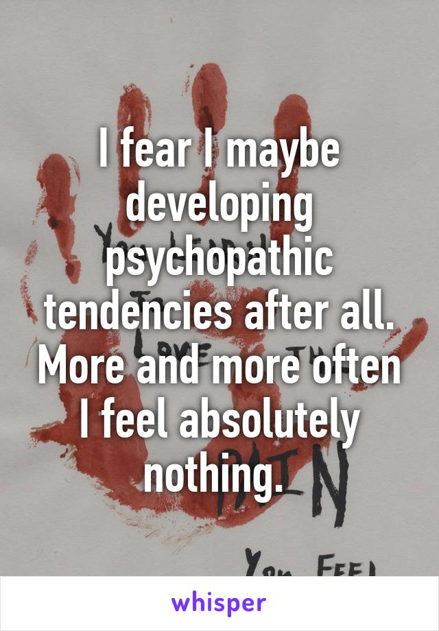 I fear I maybe developing psychopathic tendencies after all. More and more often I feel absolutely nothing.