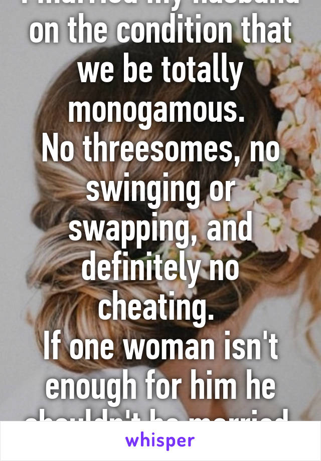 I married my husband on the condition that we be totally monogamous.  No threesomes, no swinging or swapping, and definitely no cheating.  If one woman isn't enough for him he shouldn't be married.