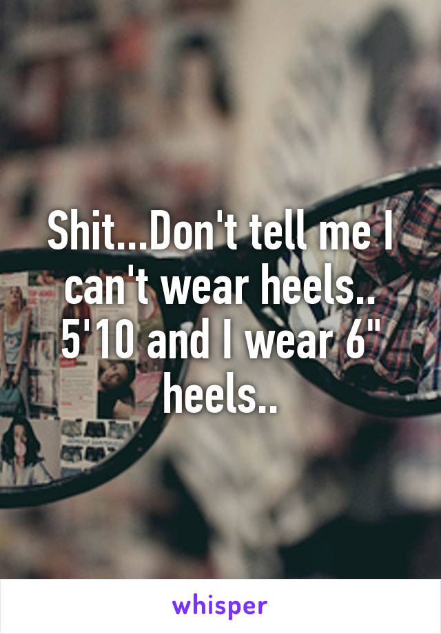 """Shit...Don't tell me I can't wear heels.. 5'10 and I wear 6"""" heels.."""