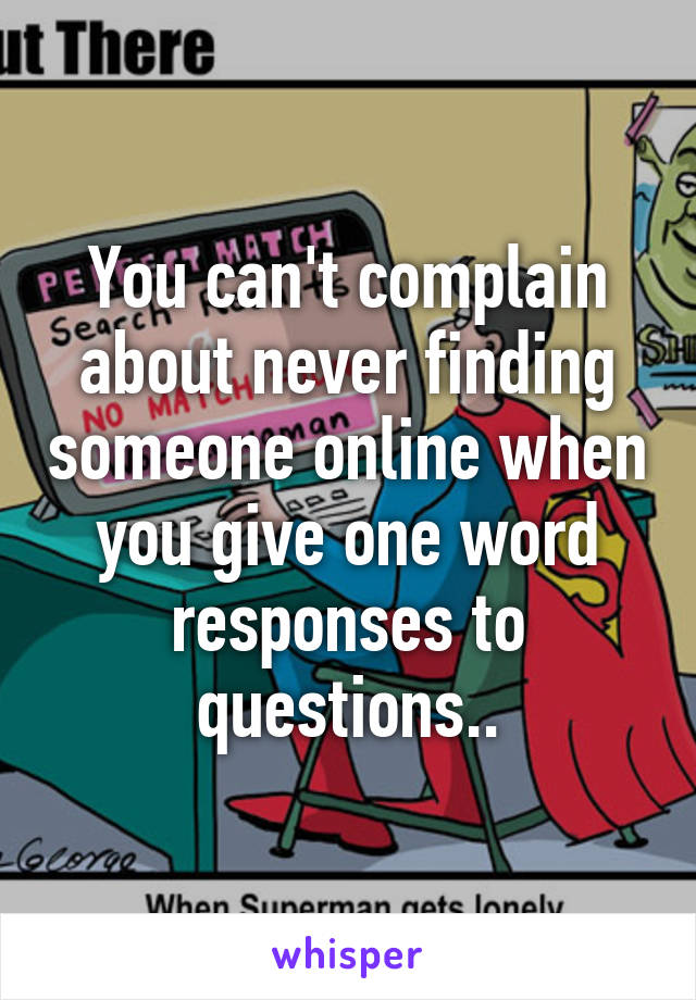 You can't complain about never finding someone online when you give one word responses to questions..