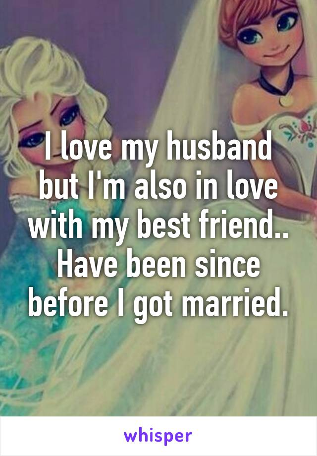 I love my husband but I'm also in love with my best friend.. Have been since before I got married.