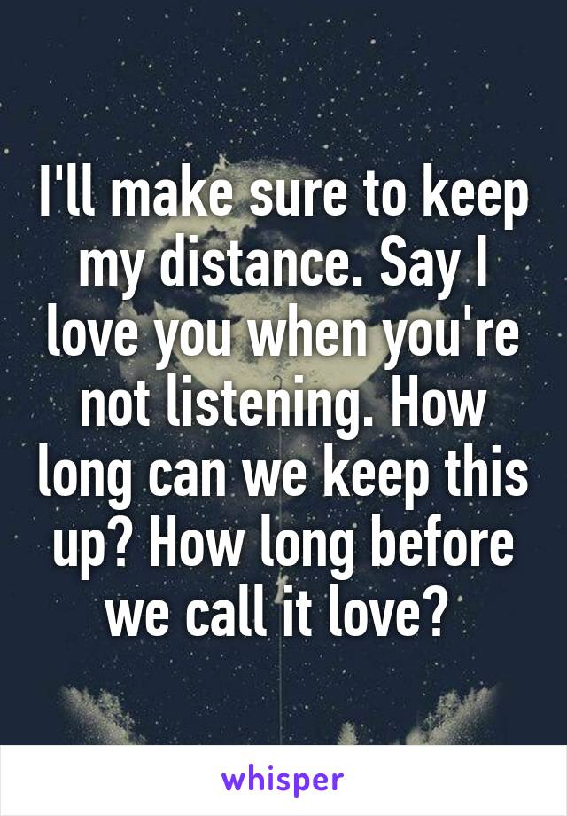I'll make sure to keep my distance. Say I love you when you're not listening. How long can we keep this up? How long before we call it love?