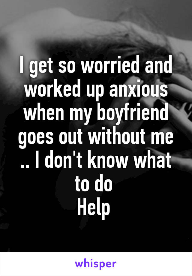 I get so worried and worked up anxious when my boyfriend goes out without me .. I don't know what to do  Help