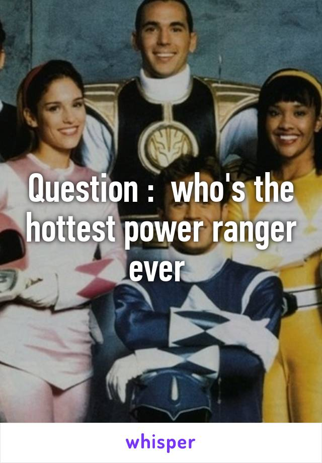 Question :  who's the hottest power ranger ever