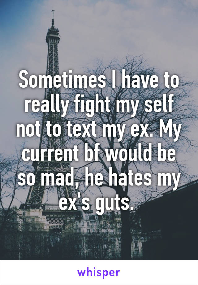 Sometimes I have to really fight my self not to text my ex. My current bf would be so mad, he hates my ex's guts.