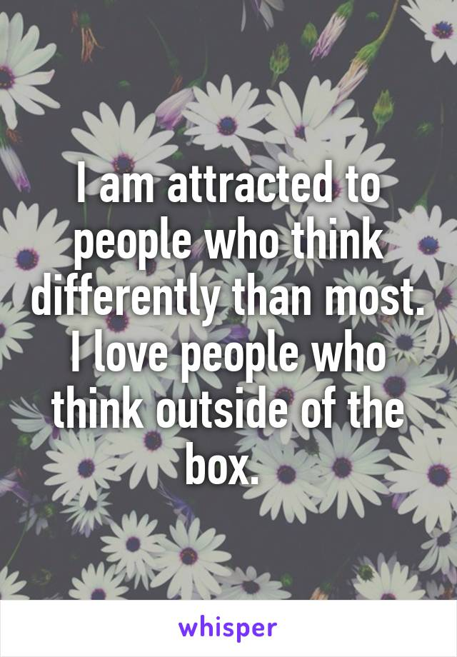 I am attracted to people who think differently than most. I love people who think outside of the box.