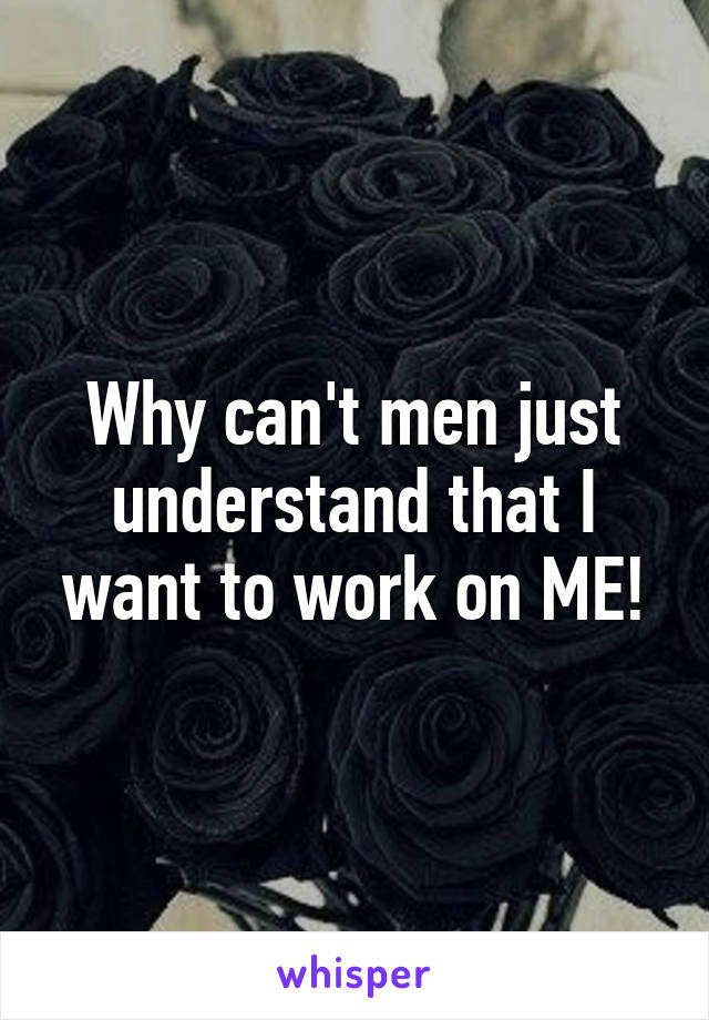 Why can't men just understand that I want to work on ME!