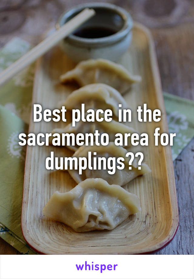 Best place in the sacramento area for dumplings??