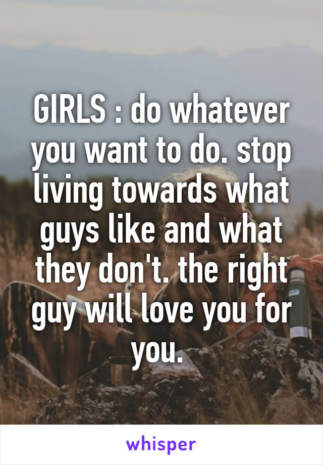 GIRLS : do whatever you want to do. stop living towards what guys like and what they don't. the right guy will love you for you.