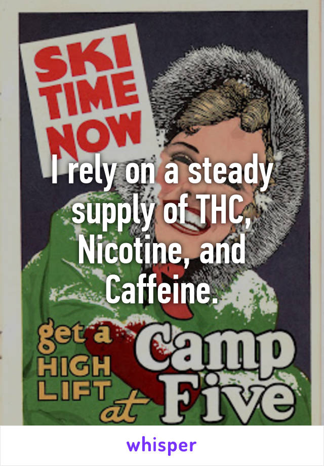 I rely on a steady supply of THC, Nicotine, and Caffeine.