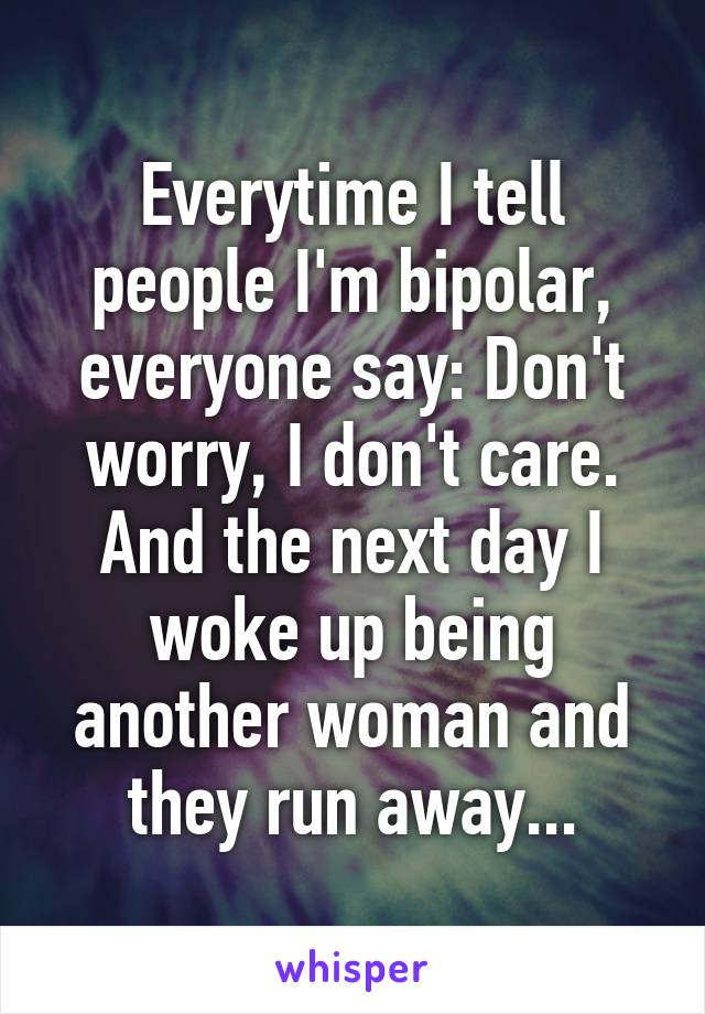 Everytime I tell people I'm bipolar, everyone say: Don't worry, I don't care. And the next day I woke up being another woman and they run away...