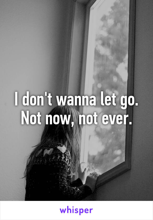 I don't wanna let go. Not now, not ever.
