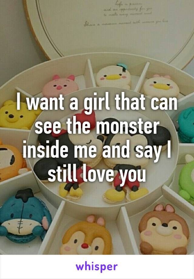 I want a girl that can see the monster inside me and say I still love you
