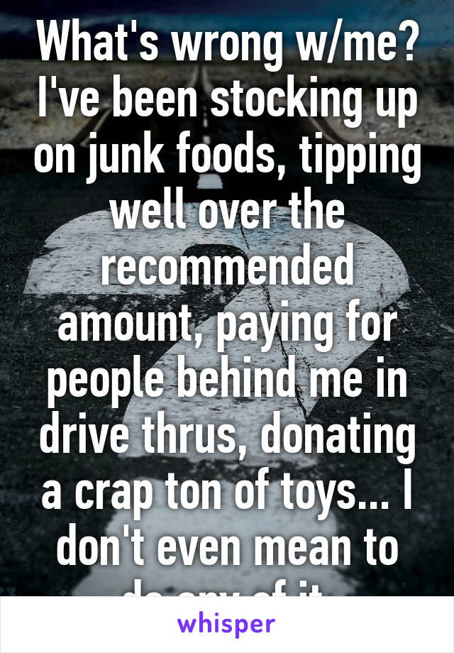 What's wrong w/me? I've been stocking up on junk foods, tipping well over the recommended amount, paying for people behind me in drive thrus, donating a crap ton of toys... I don't even mean to do any of it.