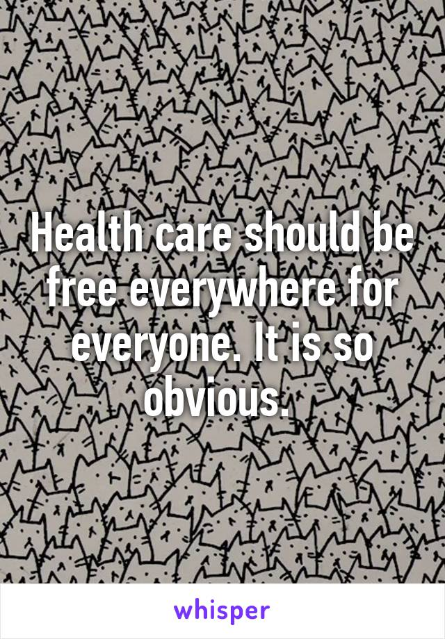 Health care should be free everywhere for everyone. It is so obvious.