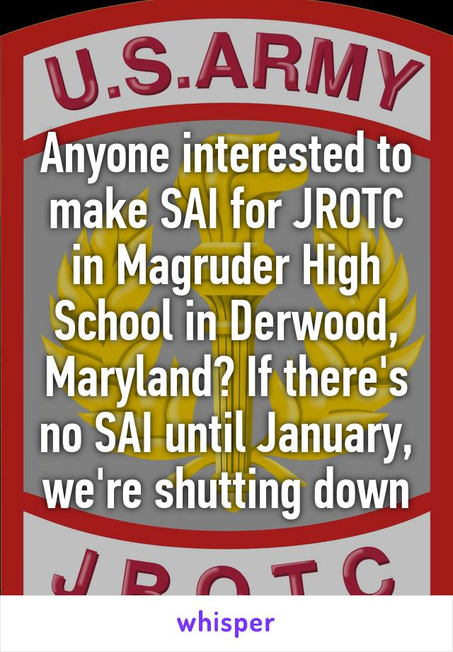 Anyone interested to make SAI for JROTC in Magruder High School in Derwood, Maryland? If there's no SAI until January, we're shutting down
