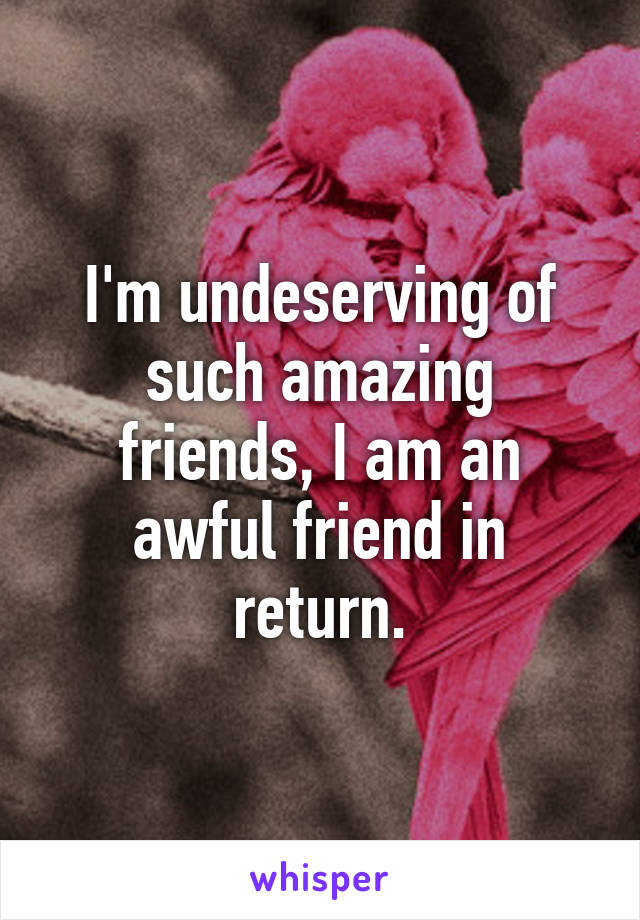 I'm undeserving of such amazing friends, I am an awful friend in return.