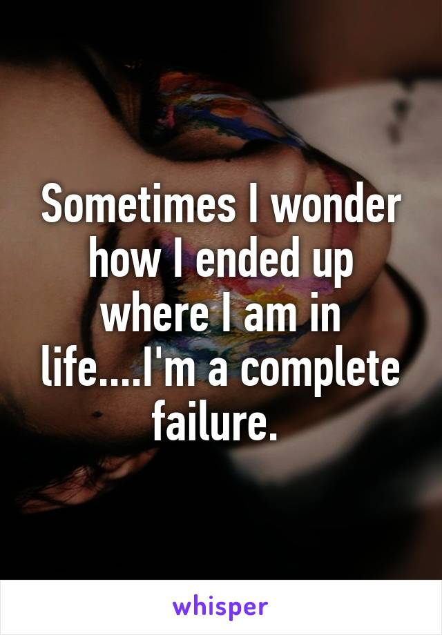 Sometimes I wonder how I ended up where I am in life....I'm a complete failure.