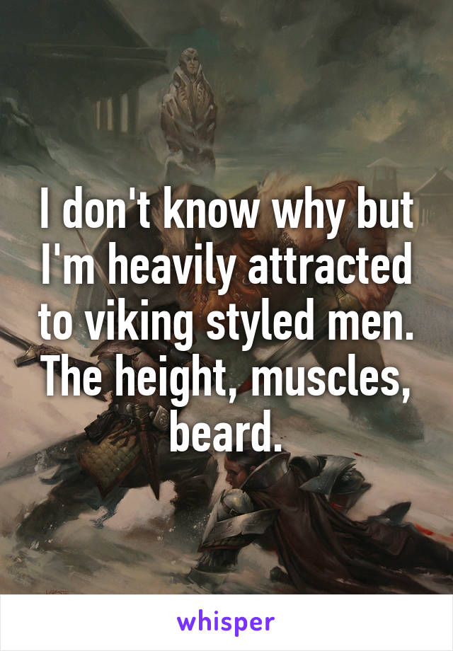 I don't know why but I'm heavily attracted to viking styled men. The height, muscles, beard.