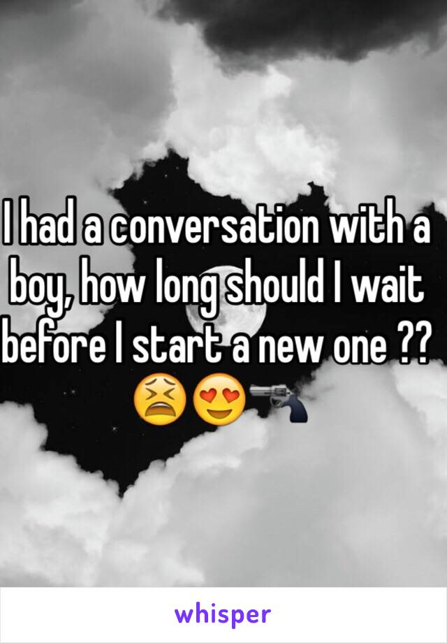 I had a conversation with a boy, how long should I wait before I start a new one ?? 😫😍🔫
