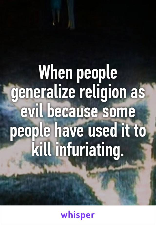 When people generalize religion as evil because some people have used it to kill infuriating.