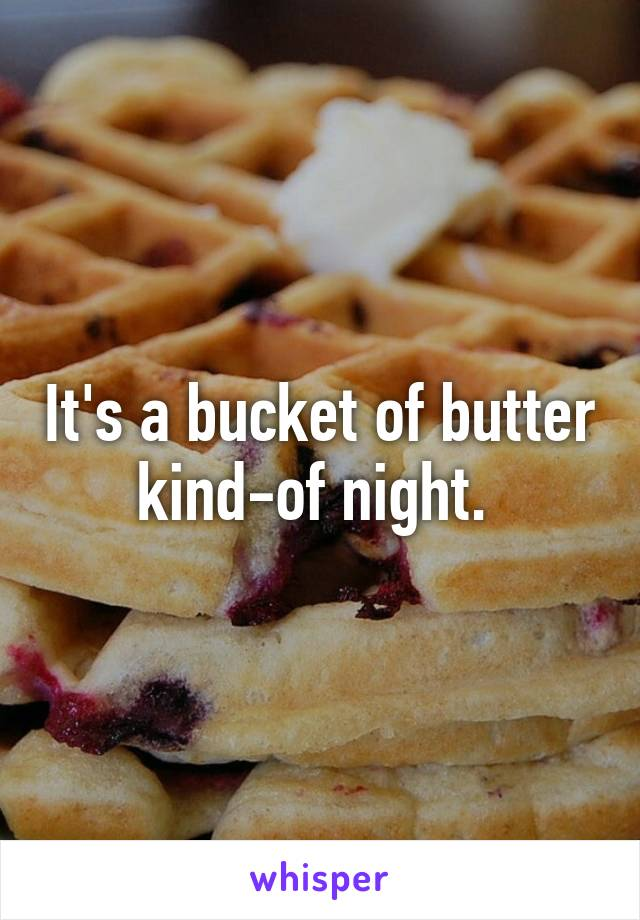 It's a bucket of butter kind-of night.