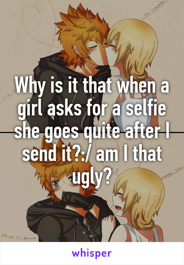 Why is it that when a girl asks for a selfie she goes quite after I send it?:/ am I that ugly?
