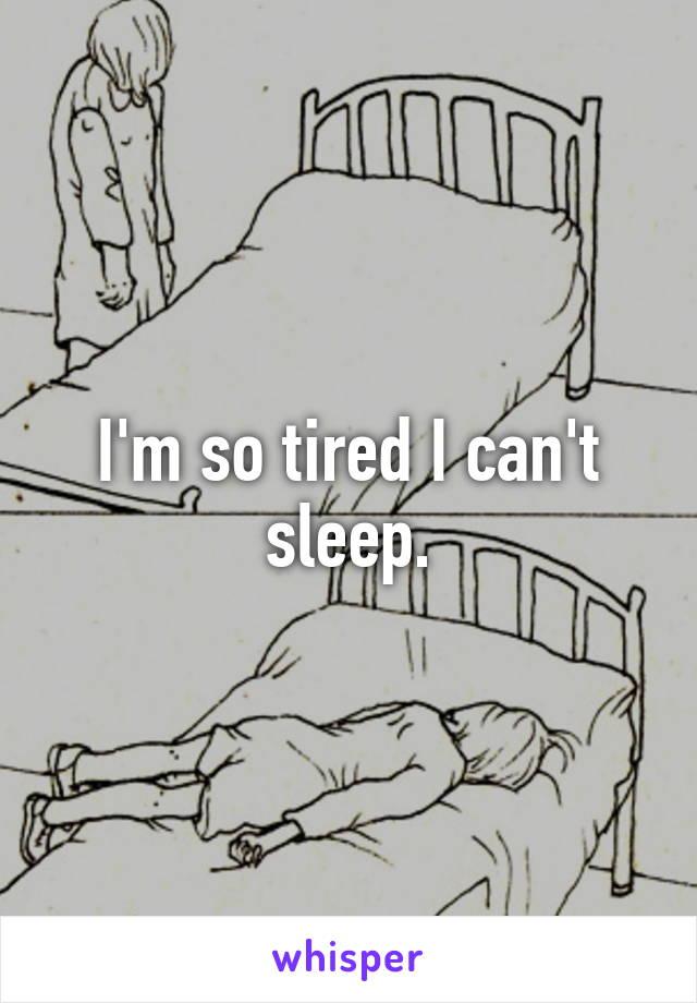 I'm so tired I can't sleep.