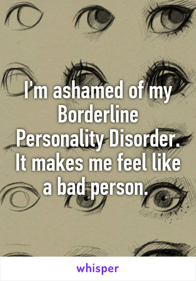 I'm ashamed of my Borderline Personality Disorder. It makes me feel like a bad person.