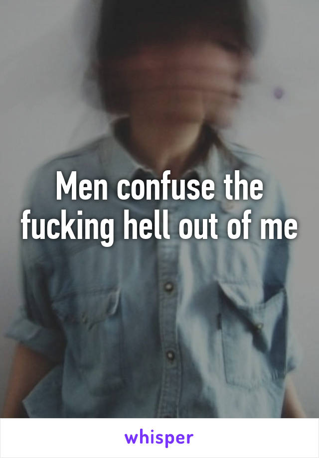 Men confuse the fucking hell out of me