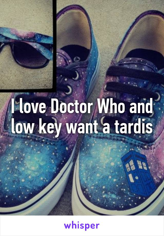 I love Doctor Who and low key want a tardis