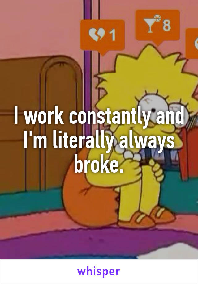 I work constantly and I'm literally always broke.