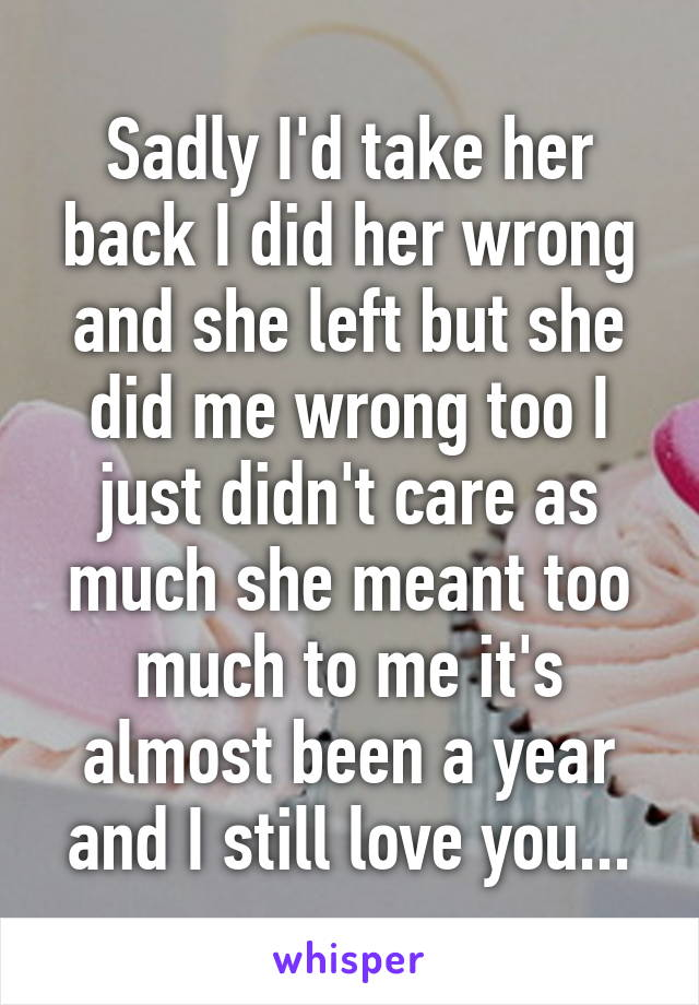 Sadly I'd take her back I did her wrong and she left but she did me wrong too I just didn't care as much she meant too much to me it's almost been a year and I still love you...