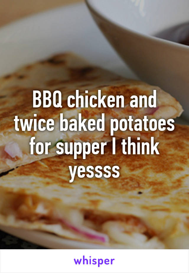 BBQ chicken and twice baked potatoes for supper I think yessss