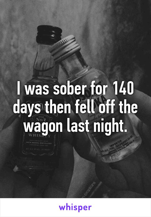 I was sober for 140 days then fell off the wagon last night.