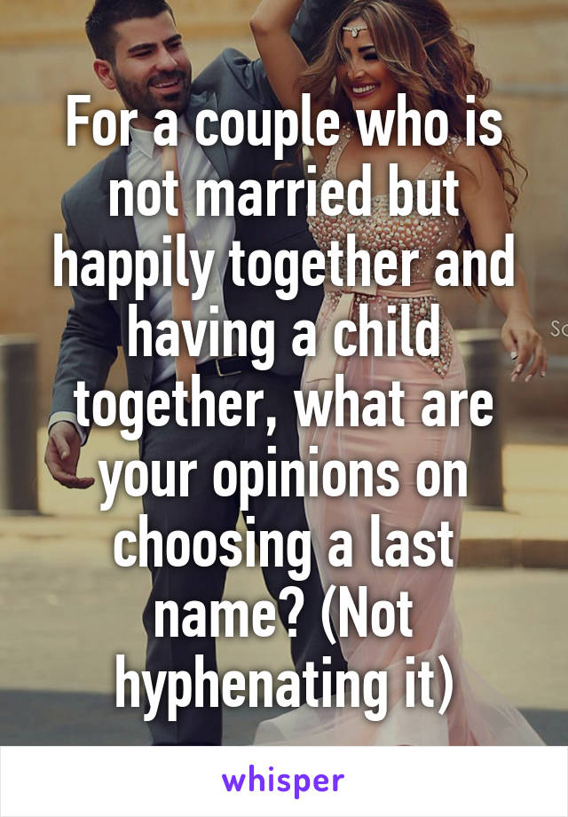 For a couple who is not married but happily together and having a child together, what are your opinions on choosing a last name? (Not hyphenating it)