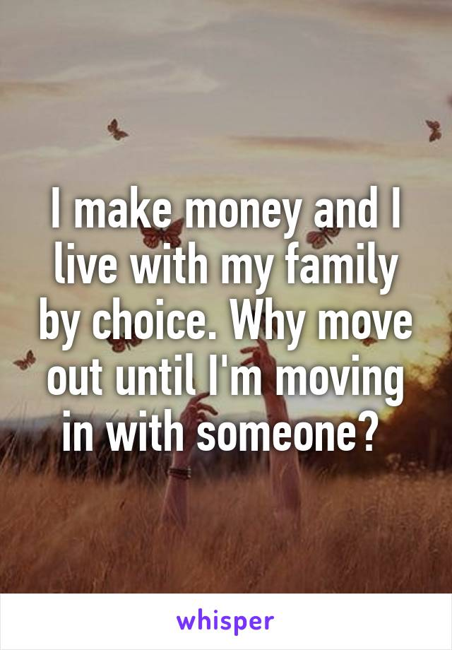 I make money and I live with my family by choice. Why move out until I'm moving in with someone?