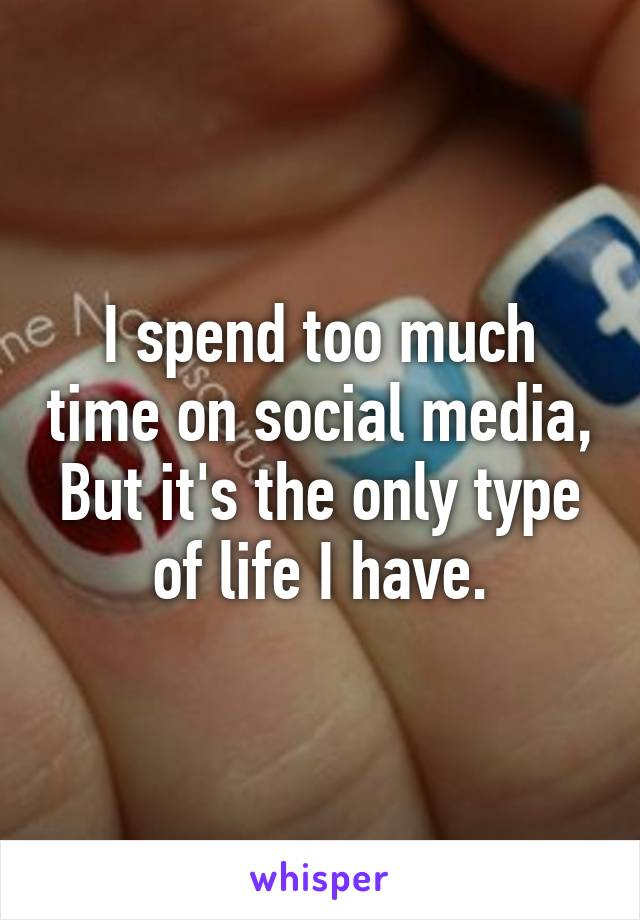 I spend too much time on social media, But it's the only type of life I have.